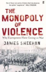 The Monopoly of Violence : Why Europeans Hate Going to War - James Sheehan