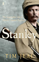 Stanley : The Impossible Life of Africa's Greatest Explorer - Tim Jeal