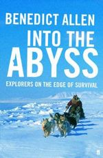 Into the Abyss : Explorers On the Edge of Survival - Benedict Allen