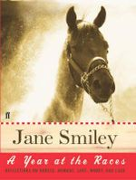 A Year at the Races : Reflections on Horses, Humans, Love, Money and Luck - Jane Smiley