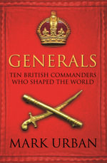 Generals : Ten British Commanders Who Shaped the World - Mark Urban