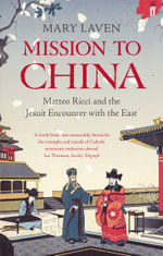 Mission to China : Matteo Ricci and the Jesuit Encounter with the East - Mary Laven