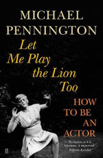 Let Me Play the Lion Too : How to be an Actor - Michael Pennington