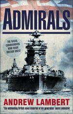 Admirals : The Naval Commanders Who Made Britain Great - Andrew Lambert