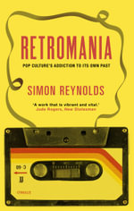 Retromania : Pop Culture's Addiction to Its Own Past - Simon Reynolds