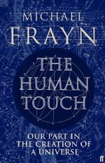 The Human Touch : Our Part in the Creation of a Universe - Michael Frayn