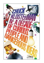 Chuck Klosterman IV : A Decade of Curious People and Dangerous Ideas - Chuck Klosterman