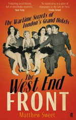 The West End Front : The Wartime Secrets of London's Grand Hotels - Matthew Sweet