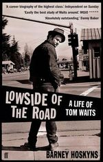 Lowside Of The Road : A Life Of Tom Waits :  A Life of Tom Waits - Barney Hoskyns