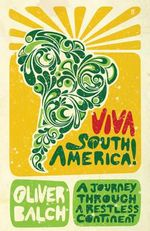 Viva South America : A Journey Through A Restless Continent - Oliver Balch