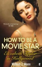 How to Be a Movie Star : Elizabeth Taylor in Hollywood - William J. Mann