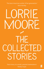 The Collected Stories of Lorrie Moore : Collected Stories - Lorrie Moore
