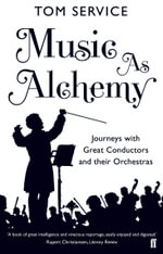Music as Alchemy Journeys with Great Conductors and their Orchestras - Tom Service