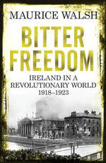 Bitter Freedom : Ireland in a Revolutionary World, 1918-1923 - Maurice Walsh