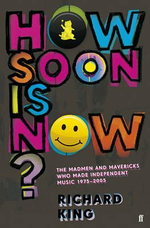 How Soon is Now? : The Madmen and Mavericks who made Independent Music 1975-2005 - Richard King