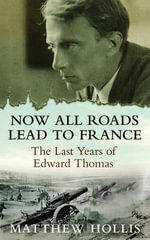 Now All Roads Lead to France : The Last Years of Edward Thomas - Matthew Hollis