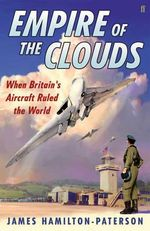 Empire of the Clouds : When Britain's Aircraft Ruled the World - James Hamilton-Paterson