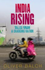 India Rising : Tales from a Changing Nation - Oliver Balch