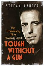 Tough Without a Gun : The Extraordinary Life of Humphrey Bogart - Stefan Kanfer