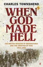 When God Made Hell : The British Invasion of Mesopotamia and the Creation of Iraq, 1914-1921 - Charles Townshend