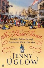 In These Times : Living in Britain Through Napoleon's Wars, 1793-1815 - Jenny Uglow