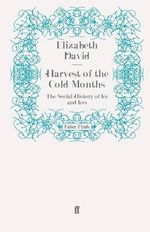 Harvest of the Cold Months : The Social History of Ice and Ices - Elizabeth David