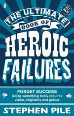 The Ultimate Book of Heroic Failures : Forget success - doing something badly requires vision, originality and genius - Stephen Pile
