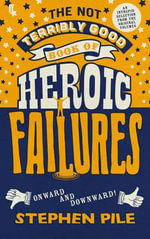 The Not Terribly Good Book of Heroic Failures : An Intrepid Selection from the Original Volumes - Stephen Pile
