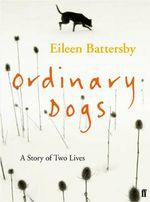 Ordinary Dogs : A Story of Two Lives - Eileen Battersby