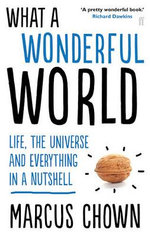 What a Wonderful World : Life, the Universe and Everything in a Nutshell - Marcus Chown