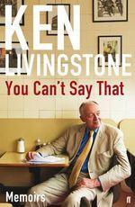 You Can't Say That : Memoirs - Ken Livingstone