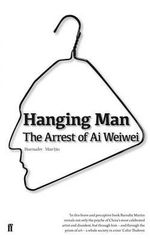 Hanging Man : the Arrest of Ai Weiwei - Barnaby Martin