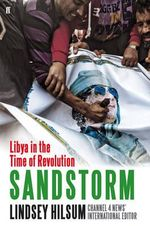 Sandstorm : Libya in the Time of Revolution - Lindsey Hilsum
