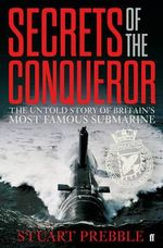 Secrets of The Conqueror : The Untold Story of Britain's Most Famous Submarine - Stuart Prebble
