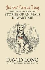 Jet the Rescue Dog : ...And Other Extraordinary Stories of Animals in Wartime - David Long