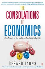 The Consolations of Economics : Good News in the Wake of the Financial Crisis - Gerard Lyons