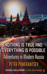 Nothing is True and Everything is Possible : Adventures in Modern Russia - Peter Pomerantsev