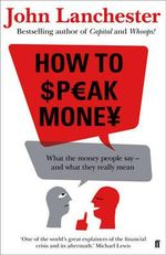 How to Speak Money : What the money people say - and what they really mean - John Lanchester