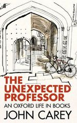 The Unexpected Professor : an Oxford Life - John Carey
