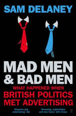 Madmen and Badmen : What Happened When British Politics Met Advertising - Sam Delaney