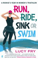 Run, Ride, Sink or Swim : A year in the exhilarating and addictive world of women's triathlon - Lucy Fry
