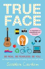 True Face : Be Real. Be Fearless. Be You! - Siobhan Curham