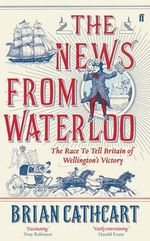 The News from Waterloo : The Race to Tell Britain of Wellington's Victory - Brian Cathcart