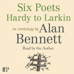 Six Poets : Hardy to Larkin : An Anthology by Alan Bennett - Alan Bennett