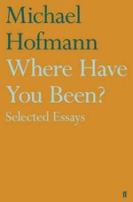 Where Have You Been? : Selected Essays - Michael Hofmann