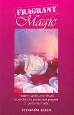 Fragrant Magic : Modern Spells and Rituals to Evoke the Protective Powers of Perfume Magic - Cassandra Eason