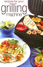Recipes for Your Grilling Machine : Recipes for the Latest Appliance That Has Come to the Fore! - Carolyn Humphries