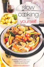 Slow Cooking Just for Yourself : Restaurant Quality Food-ready When You Walk Through Your Door - Catherine Atkinson