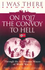 I Was There on PQ17 the Convoy to Hell : Through the Icy Russian Waters of World War II - Paul Lund