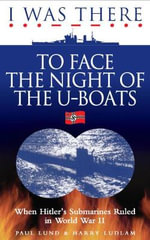 I Was There To Face the Night of the U-Boats : When Hitler's Submarines Ruled in World War II - Paul Lund